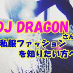 DJ DRAGONの私服ファッションコーデや愛用ブランドを知りたい方はコチラ