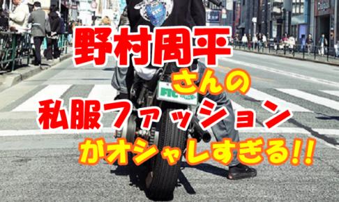 野村周平さんのオシャレな私服ファッションや愛用ブランドを知りたい方へ
