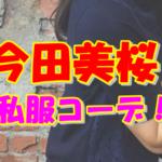 今田美桜の私服ファッションコーデやブランドを紹介!